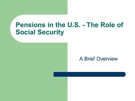 Pensions in the U.S. - The Role of Social Security A Brief Overview.