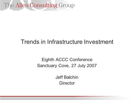 Trends in Infrastructure Investment Eighth ACCC Conference Sanctuary Cove, 27 July 2007 Jeff Balchin Director.