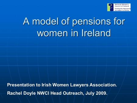 A model of pensions for women in Ireland Presentation to Irish Women Lawyers Association. Rachel Doyle NWCI Head Outreach, July 2009.
