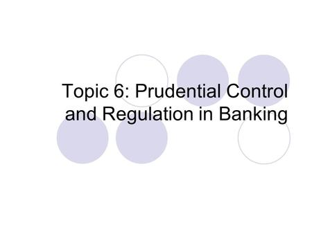 Topic 6: Prudential Control and Regulation in Banking.