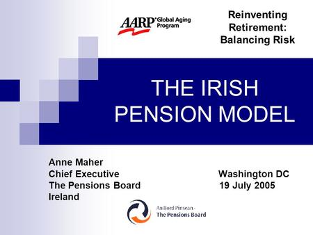 THE IRISH PENSION MODEL Anne Maher Chief Executive Washington DC The Pensions Board 19 July 2005 Ireland Reinventing Retirement: Balancing Risk.