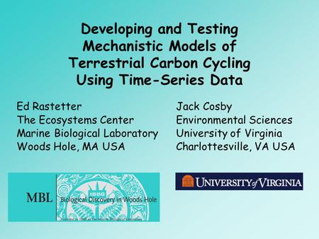 Developing and Testing Mechanistic Models of Terrestrial Carbon Cycling Using Time-Series Data Ed Rastetter The Ecosystems Center Marine Biological Laboratory.