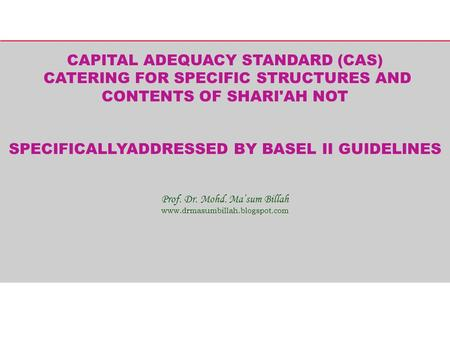 CAPITAL ADEQUACY STANDARD (CAS) CATERING FOR SPECIFIC STRUCTURES AND CONTENTS OF SHARI'AH NOT SPECIFICALLYADDRESSED BY BASEL II GUIDELINES Prof. Dr. Mohd.