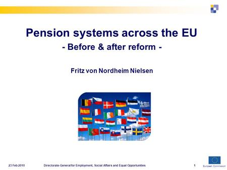 European Commission 23 Feb 2010Directorate-General for Employment, Social Affairs and Equal Opportunities1 Pension systems across the EU - Before & after.