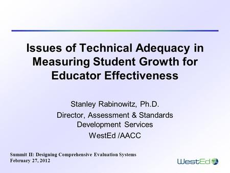 Issues of Technical Adequacy in Measuring Student Growth for Educator Effectiveness Stanley Rabinowitz, Ph.D. Director, Assessment & Standards Development.