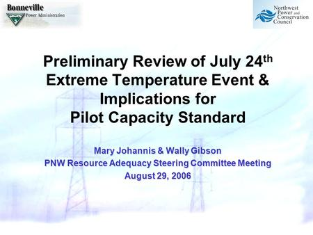 Preliminary Review of July 24 th Extreme Temperature Event & Implications for Pilot Capacity Standard Mary Johannis & Wally Gibson PNW Resource Adequacy.