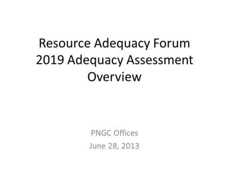 Resource Adequacy Forum 2019 Adequacy Assessment Overview PNGC Offices June 28, 2013.