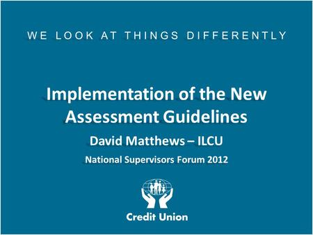 AGM 2011 W E L O O K A T T H I N G S D I F F E R E N T L Y Implementation of the New Assessment Guidelines David Matthews – ILCU National Supervisors Forum.