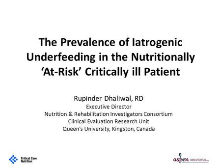 The Prevalence of Iatrogenic Underfeeding in the Nutritionally 'At-Risk' Critically ill Patient Rupinder Dhaliwal, RD Executive Director Nutrition & Rehabilitation.