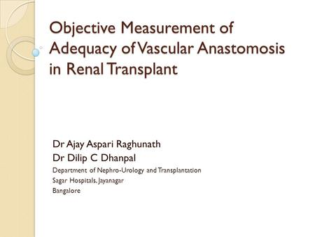 Objective Measurement of Adequacy of Vascular Anastomosis in Renal Transplant Dr Ajay Aspari Raghunath Dr Dilip C Dhanpal Department of Nephro-Urology.