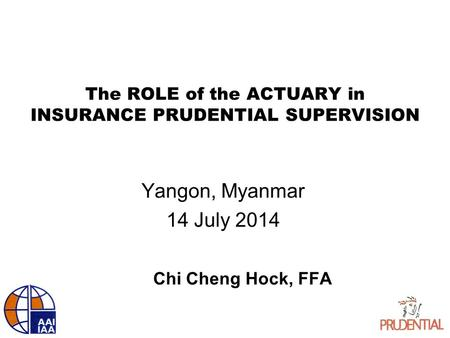 The ROLE of the ACTUARY in INSURANCE PRUDENTIAL SUPERVISION Yangon, Myanmar 14 July 2014 Chi Cheng Hock, FFA.