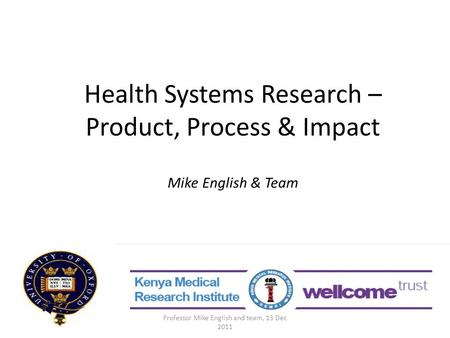 Health Systems Research – Product, Process & Impact Mike English & Team Professor Mike English and team, 13 Dec 2011.