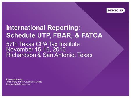International Reporting: Schedule UTP, FBAR, & FATCA 57th Texas CPA Tax Institute November 15-16, 2010 Richardson & San Antonio, Texas Presentation by: