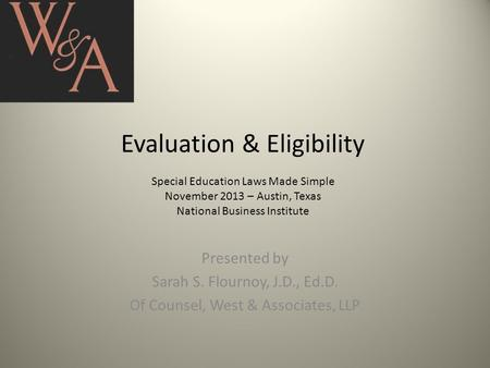 Evaluation & Eligibility Special Education Laws Made Simple November 2013 – Austin, Texas National Business Institute Presented by Sarah S. Flournoy, J.D.,