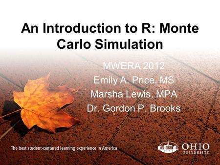 An Introduction to R: Monte Carlo Simulation MWERA 2012 Emily A. Price, MS Marsha Lewis, MPA Dr. Gordon P. Brooks.