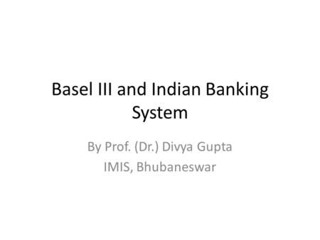 Basel III and Indian Banking System By Prof. (Dr.) Divya Gupta IMIS, Bhubaneswar.