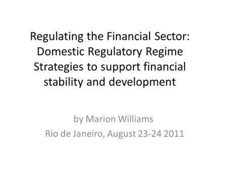 Regulating the Financial Sector: Domestic Regulatory Regime Strategies to support financial stability and development by Marion Williams Rio de Janeiro,