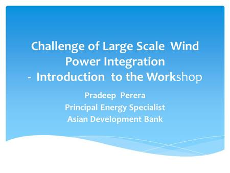 Challenge of Large Scale Wind Power Integration - Introduction to the Workshop Pradeep Perera Principal Energy Specialist Asian Development Bank.