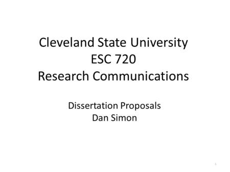 Cleveland State University ESC 720 Research Communications Dissertation Proposals Dan Simon 1.