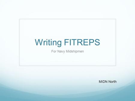 Writing FITREPS For Navy Midshipmen MIDN North. Summary What a FITREP is. Who writes a FITREP. How to write a FITREP.
