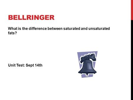 Bellringer What is the difference between saturated and unsaturated fats? Unit Test: Sept 14th.
