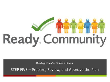 Building Disaster-Resilient Places STEP FIVE – Prepare, Review, and Approve the Plan.
