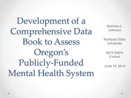 Development of a Comprehensive Data Book to Assess Oregon's Publicly-Funded Mental Health System Marisha L. Johnson Portland State University 2012 EMPA.