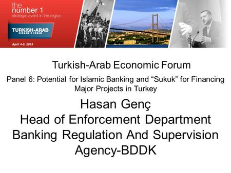 "Turkish-Arab Economic Forum Panel 6: Potential for Islamic Banking and ""Sukuk"" for Financing Major Projects in Turkey Hasan Genç Head of Enforcement Department."