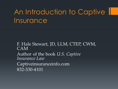 An Introduction to Captive Insurance F. Hale Stewart, JD, LLM, CTEP, CWM, CAM Author of the book U.S. Captive Insurance Law Captiveinsuranceinfo.com 832-330-4101.