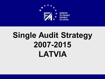 Single Audit Strategy 2007-2015 LATVIA. Audit System The Audit Authority functions are carried out by the Internal Audit Department of the Ministry of.