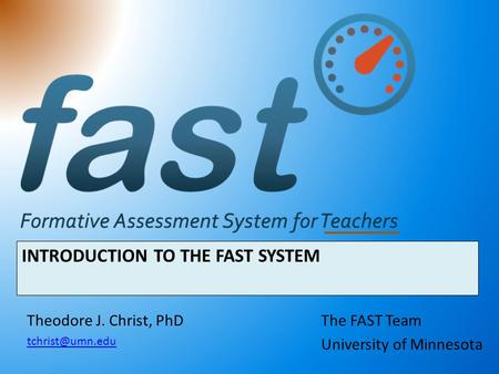 INTRODUCTION TO THE FAST SYSTEM The FAST Team University of Minnesota Theodore J. Christ, PhD
