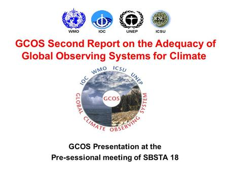 GCOS Presentation at the Pre-sessional meeting of SBSTA 18 GCOS Second Report on the Adequacy of Global Observing Systems for Climate.