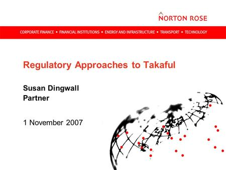 Regulatory Approaches to Takaful Susan Dingwall Partner 1 November 2007.
