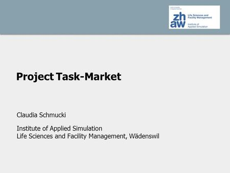 Project Task-Market Claudia Schmucki Institute of Applied Simulation Life Sciences and Facility Management, Wädenswil.
