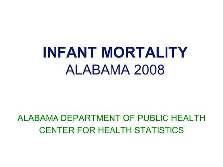 INFANT MORTALITY ALABAMA 2008 ALABAMA DEPARTMENT OF PUBLIC HEALTH CENTER FOR HEALTH STATISTICS.