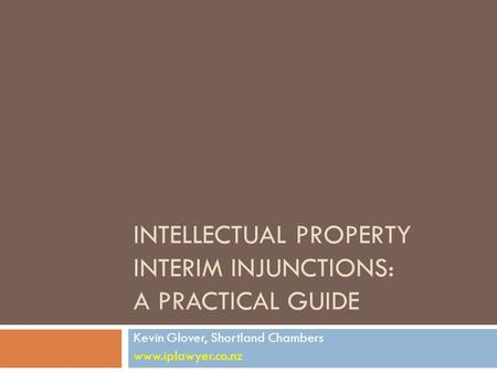 INTELLECTUAL PROPERTY INTERIM INJUNCTIONS: A PRACTICAL GUIDE Kevin Glover, Shortland Chambers www.iplawyer.co.nz.
