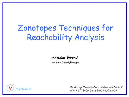 "Zonotopes Techniques for Reachability Analysis Antoine Girard Workshop ""Topics in Computation and Control"" March 27 th 2006, Santa Barbara, CA, USA"