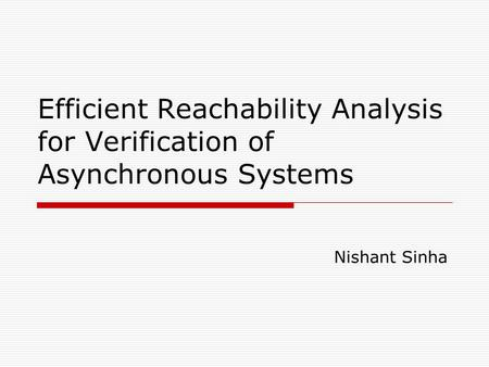 Efficient Reachability Analysis for Verification of Asynchronous Systems Nishant Sinha.