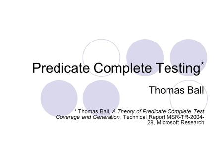 Predicate Complete Testing * Thomas Ball * Thomas Ball, A Theory of Predicate-Complete Test Coverage and Generation, Technical Report MSR-TR-2004- 28,
