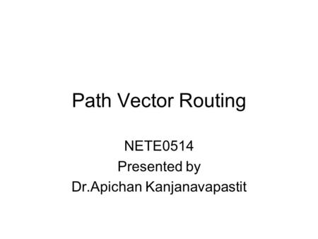 Path Vector Routing NETE0514 Presented by Dr.Apichan Kanjanavapastit.
