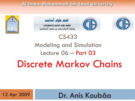 CS433 Modeling and Simulation Lecture 06 – Part 03 Discrete Markov Chains Dr. Anis Koubâa 12 Apr 2009 Al-Imam Mohammad Ibn Saud University.