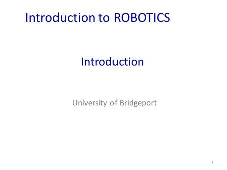 Introduction University of Bridgeport 1 Introduction to ROBOTICS.
