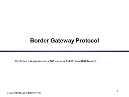© J. Liebeherr, All rights reserved 1 Border Gateway Protocol This lecture is largely based on a BGP tutorial by T. Griffin from AT&T Research.