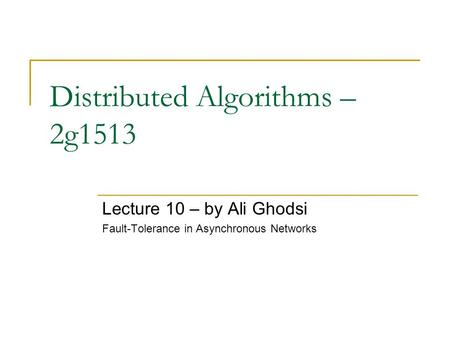 Distributed Algorithms – 2g1513 Lecture 10 – by Ali Ghodsi Fault-Tolerance in Asynchronous Networks.