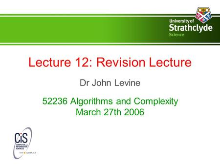 Lecture 12: Revision Lecture Dr John Levine 52236 Algorithms and Complexity March 27th 2006.