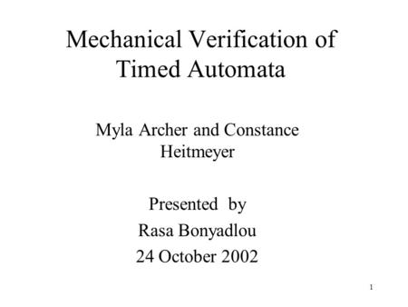 1 Mechanical Verification of Timed Automata Myla Archer and Constance Heitmeyer Presented by Rasa Bonyadlou 24 October 2002.