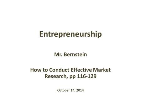 Entrepreneurship Mr. Bernstein How to Conduct Effective Market Research, pp 116-129 October 14, 2014.