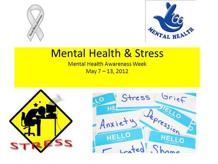 Mental Health & Stress Mental Health Awareness Week May 7 – 13, 2012.