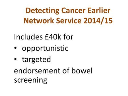 Detecting Cancer Earlier Network Service 2014/15 Includes £40k for opportunistic targeted endorsement of bowel screening.