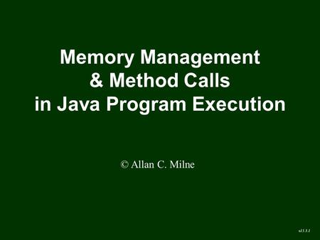 Memory <strong>Management</strong> & <strong>Method</strong> Calls in Java Program Execution © Allan C. Milne v15.3.1.
